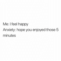 Anxiety, Happy, and Humans of Tumblr: Me: I feel happy  Anxiety: hope you enjoyed those 5  minutes