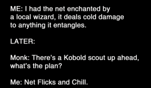 Chill, _______ and Chill, and DnD: ME: I had the net enchanted by  a local wizard, it deals cold damage  to anything it entangles.  LATER  Monk: There's a Kobold scout up ahead,  what's the plan?  Me: Net Flicks and Chill. Pungeon Master