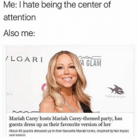 Mariah Carey, Memes, and Music: Me: I hate being the center of  attention  Also me:  LGARI  4 GLAM  UL  Mariah Carey hosts Mariah Carey-themed party, has  guests dress up as their favourite version of her  About 40 guests dressed up in their favourite Mariah looks, inspired by her music  and videos Mariah is my spirit animal 🙌🏼❤️ goodgirlwithbadthoughts 💅🏼
