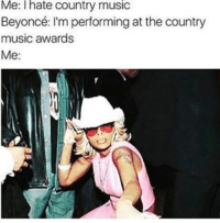 ma daddy warned me bout men like u: Me: I hate Country music  Beyoncé: I'm performing at the country  music awards  Me: ma daddy warned me bout men like u