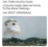 Country roads: me: I hate country music  *Country roads, take me home.  To the place Ibelong*  me: WEST VIRGINIAAA Country roads