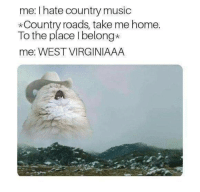 Music, Country Music, and Home: me: I hate country music  *Country roads, take me home  To the place I belong*  me: WEST VIRGINIAAA meirl