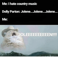 : Me: I hate country music  Dolly Parton: Jolene...Jolene...Jolene...  Me:  JOLEEEEEEEEEEN!!!!