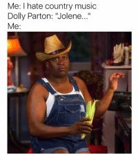 "Funny, Music, and Country Music: Me: I hate country music  Dolly Parton: ""Jolene...""  Me: From 0 to hee haw in two seconds."
