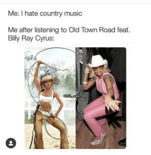 Music, Country Music, and Old: Me: I hate country music  Me after listening to Old Town Road feat.  Billy Ray Cyrus: cant nobody tell me nothiiin