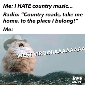 "Music, Radio, and Country Music: Me: I HATE country music...  Radio: ""Country roads, take me  home, to the place I belong!""  Me:  WEST VIRGINIAAAAAAAA  SEE  MORE John Denver at his best."