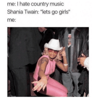"""Girls, Memes, and Music: me: I hate country music  Shania Twain: """"lets go girls""""  me: It just invites a vibe 💯🙋🏽♀️💅🏼(@basicbetchproblem)"""