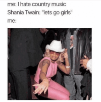 "Girls, Music, and Country Music: me: I hate country music  Shania Twain: ""lets go girls""  me: You're lying to yourself if this isn't your immediate reaction"