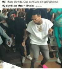 """Ass, Dumb, and Funny: Me: I hate crowds. One drink and i'm going home  My dumb ass after 4 drinks: 😂😂🕺🏽 Who else is having """"one drink"""" today? funniest15 viralcypher funniest15seconds Follow @viralcypher"""