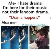 drama: Me- I hate drama.  I'm here for their music  not their fandom drama.  Drama happens*  Also me-  O5 seconds of one direction