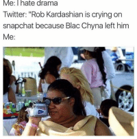 """Let me get my popcorn ready😎🍿: Me: I hate drama  Twitter: """"Rob Kardashian is crying on  snapchat because Blac Chyna left him  Me Let me get my popcorn ready😎🍿"""