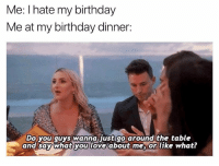 Birthday, Humans of Tumblr, and Table: Me: I hate my birthday  Me at my birthday dinner:  Do you guys wanna Just go around the table  and say what you loxe about me, or like what?
