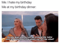 Birthday, Love, and Party: Me: I hate my birthday  Me at my birthday dinner:  Do you quys wanna just go around the table  and say what you love about mes or like what? Also me at any non-birthday related dinner party 😊
