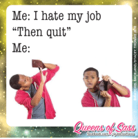 "Thanks for the genius suggestion 👍 #QueensofSass: Me: I hate my job  ""Then quit""  Me:  facebook.com  /queens ofsass Thanks for the genius suggestion 👍 #QueensofSass"