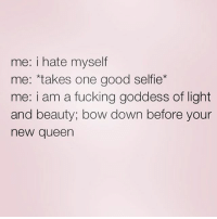 me: i hate myself  me: takes one good selfie  me: i am a fucking goddess of light  and beauty, bow down before your  new queen Bow down bitches 🙌🏼💁🏼💅🏽 goodgirlwithbadthoughts 💅🏽