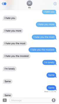 i hate you: Me  I hate you  I hate you  I hate you more  I hate you more  I hate you the most  I hate you the most  I hate you the mostest  I hate you the mostest  I'm lonely  I'm lonely  Same  Same  Same  Read 11:55 PM  Same  Message