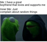 Memes, Girlfriend, and Boyfriend: Me: I have a great  boyfriend that loves and supports me  Inner Me: Just  complain about random things Follow @crazy_bitches_unite her page is awesome ❤️👣👣👣👣👣👣 - - teamnoharmdone noharmdone kermit girlfriend boyfriend weekend saturday lol meme lmao dank 420 haha