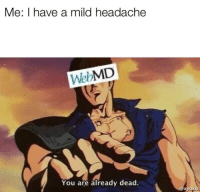 "Memes, webMD, and Mild: Me: I have a mild headache  WebMD  You are already dead.  xyoxis <p>Thou art already dead via /r/memes <a href=""https://ift.tt/2zJ1b1S"">https://ift.tt/2zJ1b1S</a></p>"