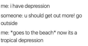Dank, Memes, and Target: me: i have depression  someone: u should get out more! go  outside  me: *goes to the beach* now its a  tropical depression Meirl by c0mplexx MORE MEMES