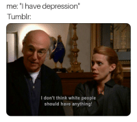"Reddit, Tumblr, and White People: me: ""I have depression""  Tumblr:  I don't think white people  should have anything!"