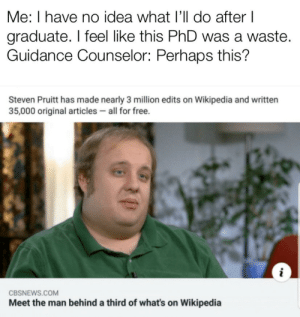 Sure, why not: Me: I have no idea what I'll do after I  graduate. I feel like this PhD was a waste.  Guidance Counselor: Perhaps this?  Steven Pruitt has made nearly 3 million edits on Wikipedia and written  35,000 original articles all for free.  CBSNEWS.COM  Meet the man behind a third of what's on Wikipedia Sure, why not