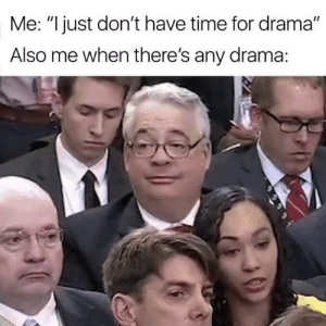 "Exactly 😂: Me: ""I just don't have time for drama""  Also me when there's any drama: Exactly 😂"