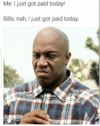 😭 oh hell nah: Me: I just got paid today!  Bills: nah, I just got paid today. 😭 oh hell nah
