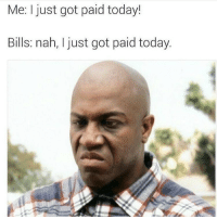Lmao sike nah: Me: I just got paid today!  Bills: nah, I just got paid today. Lmao sike nah