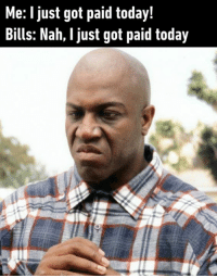 Dank, Today, and Bills: Me: I just got paid today!  Bills: Nah, I just got paid today And then I've got nothing left.  By teatimewithtiny | TW