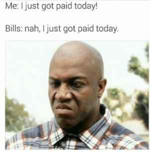 Today, Bills, and Got: Me: I just got paid today!  Bills: nah, I ust got paid today.