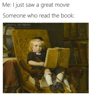 great movie: Me: I just saw a great movie  Someone who read the book:  CLASSICAL ART MEMES  facebook.com/classicalartmemes  No