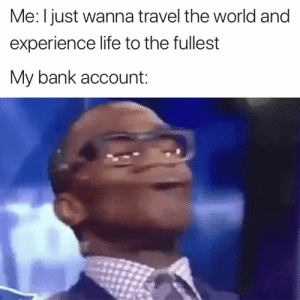 Not happening 😂: Me: I just wanna travel the world and  experience life to the fullest  My bank account: Not happening 😂