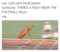 Football, World, and Peace: me: I just want world peace  someone: THERES A FIGHT NEAR THE  FOOTBALL FIELD  me