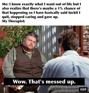 Life, Wow, and Dank Memes: Me: I know exactly what I want out of life butI  also realize that there's maybe a 1% chance of  hat happening so I have basically said fuckit I  quit, stopped caring and gave up.  My Therapist:  Wow. That's messed up.  EDT Have you seen my stapler?
