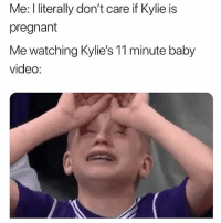 Crying, Life, and Memes: Me: I literally don't care if Kylie is  pregnant  Me watching Kylie's 11 minute baby  video: Legitimately why am I crying?! Why can't I live an aesthetic life like this?!😭😭😭(@basicbetchproblem - @trendyproblems)