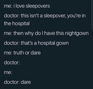 : me: i love sleepovers  doctor: this isn't a sleepover, you're in  the hospital  me: then why do I have this nightgown  doctor: that's a hospital gown  me: truth or dare  doctor:  me:  doctor: dare
