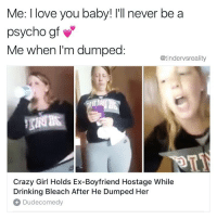 Crazy, Dank, and Drinking: Me: I love you baby! l'll never be a  psycho gf  Me when I'm dumped  @tindervsreality  Crazy Girl Holds Ex-Boyfriend Hostage While  Drinking Bleach After He Dumped Her  Dudecomedy Tag a crazy betch 💅🏻💅🏻💅🏻💅🏻💅🏻 follow my personal @gvxrd 👅