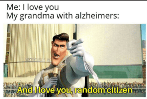 Thank you very much: Me: I love you  My grandma with alzheimers:  BIRONANIM  And Move you, random citizen Thank you very much