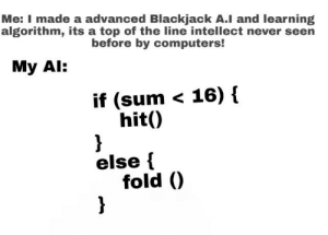I put in a advanced red stop button if it takes over the world!: Me: I made a advanced Blackjack A.I and learning  algorithm, its a top of the line intellect never seen  before by computers!  My Al:  if (sum < 16) {  hit()  }  else {  fold ()  } I put in a advanced red stop button if it takes over the world!