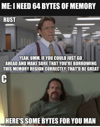 Yeah, Rust, and Com: ME: I NEED 64 BYTES OF MEMORY  RUST  YEAH, UMM, IF YOU COULD JUST GO  AHEAD AND MAKE SURE THAT YOU'RE BORROWING  THIS MEMORY REGION CORRECTLY, THATD BE GREAT  HERE'S SOME BYTES FOR YOU MAN  p.com Rust vs. C