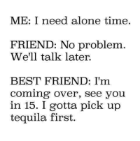 no problem: ME: I need alone time.  FRIEND: No problem  We'll talk later.  BEST FRIEND: I'm  Coming over, see you  in 15. I gotta pick up  tequila first.