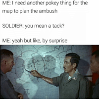 Head, Memes, and Yeah: ME: I need another pokey thing for the  map to plan the ambush  SOLDIER: you mean a tack?  ME: yeah but like, by surprise Late night yet again, Maya's going to chop my head off yikes -roberto