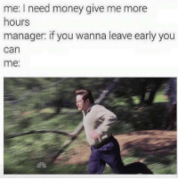 This is perfect 😩😂: me: I need money give me more  hours  manager: if you wanna leave early you  can  me This is perfect 😩😂
