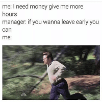 🏃🏽💨💨💨💨💨💨: me: I need money give me more  hours  manager: if you wanna leave early you  can  me: 🏃🏽💨💨💨💨💨💨