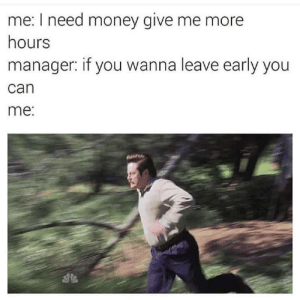 serverslashslave:  Every. Time. : me: I need money give me more  hours  manager: if you wanna leave early you  can  me: serverslashslave:  Every. Time.