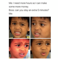 Um yeah uh.. no thanks: Me: I need more hours so I can make  some more money.  Boss: can you stay an extra 5 minutes?  Me: Um yeah uh.. no thanks