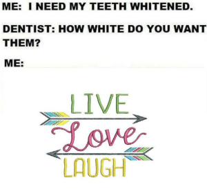 every 40 year old white mom: ME: I NEED MY TEETH WHITENED.  DENTIST: HOW WHITE DO YOU WANT  THEM?  ME:  LIVE  Love  LAUGH every 40 year old white mom