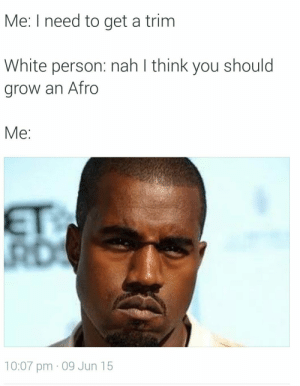 How does your hair like even grow like that? by Jacuzzish FOLLOW HERE 4 MORE MEMES.: Me: I need to get a trim  White person: nah l think you should  grow an Afro  Me:  10:07 pm - 09 Jun 15 How does your hair like even grow like that? by Jacuzzish FOLLOW HERE 4 MORE MEMES.
