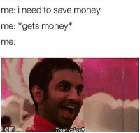 Funny, Gif, and Lmao: me: i need to save money  me: *gets money*  me:  GIF  Treat voself Lmao😂😂😂