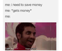 like Funny by Fabbitt for more (Y): me: i need to save money  me: *gets money  me  Treat yo self  GIF like Funny by Fabbitt for more (Y)
